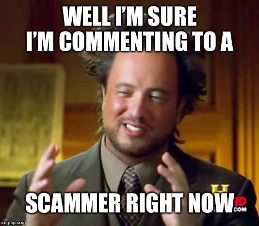 WELL I'M SURE I'M COMMENTING TO A SCAMMER RIGHT NOW | image tagged in memes,ancient aliens | made w/ Imgflip meme maker