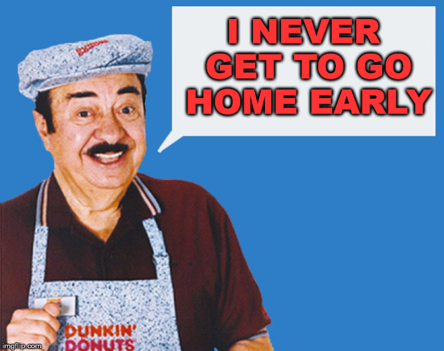 make the donuts | I NEVER GET TO GO HOME EARLY | image tagged in make the donuts | made w/ Imgflip meme maker