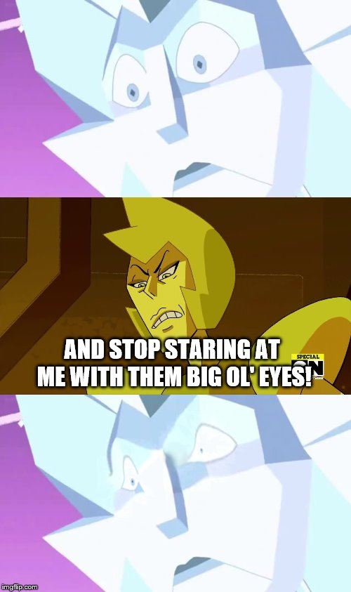 Those Eyes | AND STOP STARING AT ME WITH THEM BIG OL' EYES! | image tagged in steven universe,white diamond,cartoon network | made w/ Imgflip meme maker
