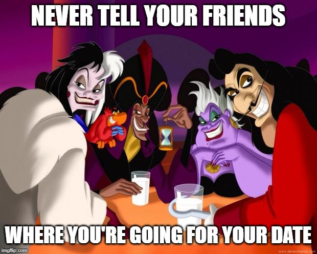 Disney villains  |  NEVER TELL YOUR FRIENDS; WHERE YOU'RE GOING FOR YOUR DATE | image tagged in disney villains | made w/ Imgflip meme maker