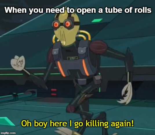 oh boy here i go killing again | When you need to open a tube of rolls Oh boy here I go killing again! | image tagged in oh boy here i go killing again,memes | made w/ Imgflip meme maker