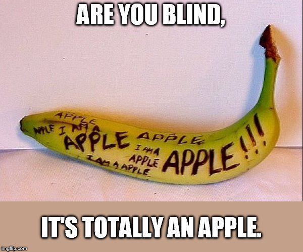 ARE YOU BLIND, IT'S TOTALLY AN APPLE. | image tagged in totally not a banana | made w/ Imgflip meme maker