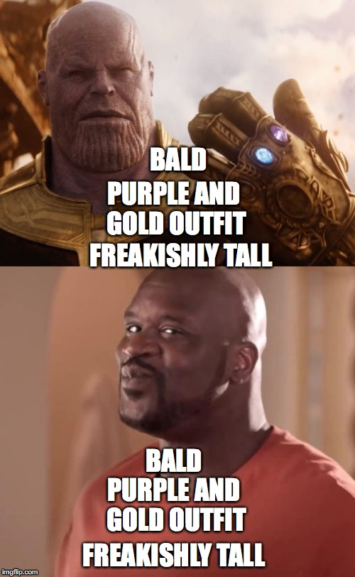 The similarities... |  PURPLE AND GOLD OUTFIT; BALD; FREAKISHLY TALL; BALD; PURPLE AND GOLD OUTFIT; FREAKISHLY TALL | image tagged in shaq,thanos smile,thanos,avengers endgame,endgame,avengers | made w/ Imgflip meme maker