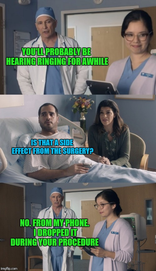 Just OK Surgeon commercial | YOU'LL PROBABLY BE HEARING RINGING FOR AWHILE IS THAT A SIDE EFFECT FROM THE SURGERY? NO. FROM MY PHONE. I DROPPED IT DURING YOUR PROCEDURE | image tagged in just ok surgeon commercial | made w/ Imgflip meme maker
