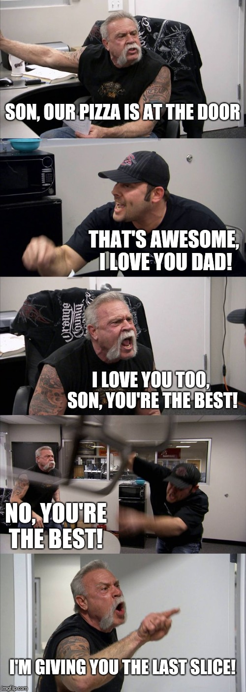 American Chopper Argument Meme | SON, OUR PIZZA IS AT THE DOOR THAT'S AWESOME, I LOVE YOU DAD! I LOVE YOU TOO, SON, YOU'RE THE BEST! NO, YOU'RE THE BEST! I'M GIVING YOU THE  | image tagged in memes,american chopper argument,i love you,pizza,pizza delivery,father son moment | made w/ Imgflip meme maker