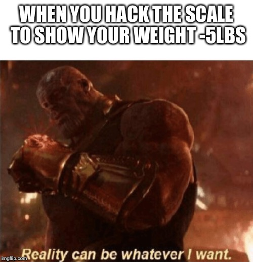 Reality can be whatever I want. | WHEN YOU HACK THE SCALE TO SHOW YOUR WEIGHT -5LBS | image tagged in reality can be whatever i want | made w/ Imgflip meme maker