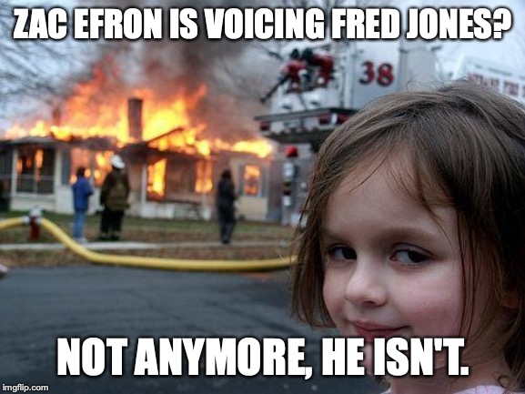 Disaster Girl Meme |  ZAC EFRON IS VOICING FRED JONES? NOT ANYMORE, HE ISN'T. | image tagged in memes,disaster girl | made w/ Imgflip meme maker