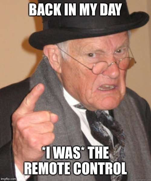 Back In My Day Meme | BACK IN MY DAY *I WAS* THE REMOTE CONTROL | image tagged in memes,back in my day | made w/ Imgflip meme maker