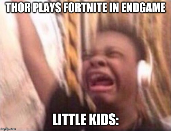 screaming kid witch headphones | THOR PLAYS FORTNITE IN ENDGAME LITTLE KIDS: | image tagged in screaming kid witch headphones | made w/ Imgflip meme maker