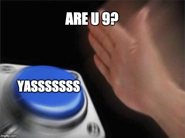 Blank Nut Button Meme | ARE U 9? YASSSSSSS | image tagged in memes,blank nut button | made w/ Imgflip meme maker