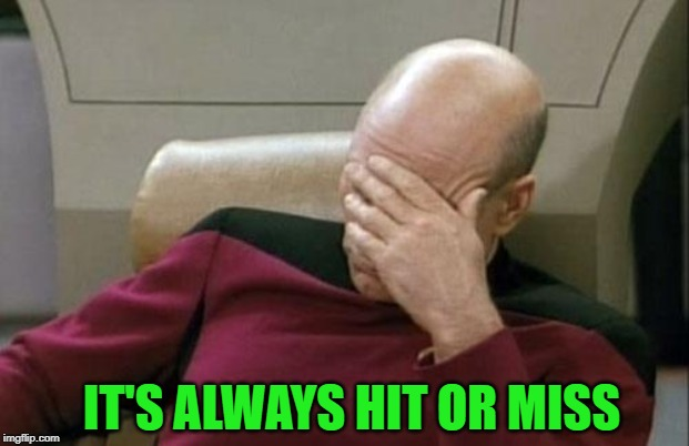Captain Picard Facepalm Meme | IT'S ALWAYS HIT OR MISS | image tagged in memes,captain picard facepalm | made w/ Imgflip meme maker