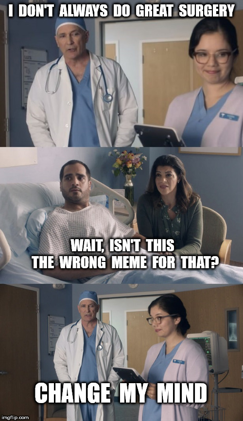 That  Face  You  Make | I  DON'T  ALWAYS  DO  GREAT  SURGERY WAIT,  ISN'T  THIS  THE  WRONG  MEME  FOR  THAT? CHANGE  MY  MIND | image tagged in just ok surgeon commercial | made w/ Imgflip meme maker