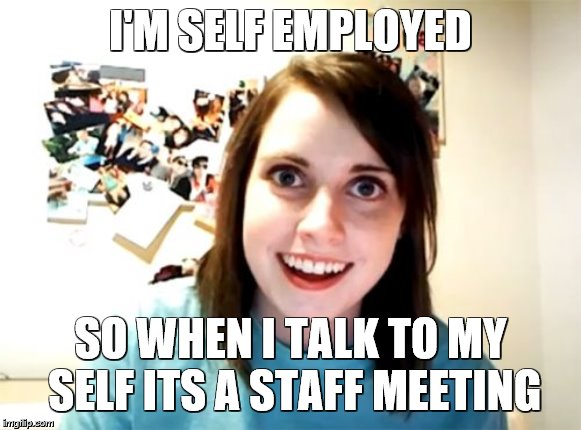 Overly Attached Girlfriend | I'M SELF EMPLOYED SO WHEN I TALK TO MY SELF ITS A STAFF MEETING | image tagged in memes,overly attached girlfriend | made w/ Imgflip meme maker