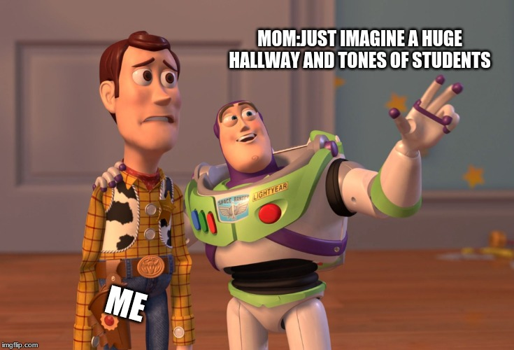 X, X Everywhere Meme | MOM:JUST IMAGINE A HUGE HALLWAY AND TONES OF STUDENTS ME | image tagged in memes,x x everywhere | made w/ Imgflip meme maker