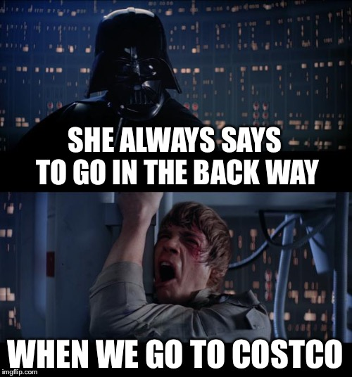 Star Wars No Meme | SHE ALWAYS SAYS TO GO IN THE BACK WAY WHEN WE GO TO COSTCO | image tagged in memes,star wars no | made w/ Imgflip meme maker