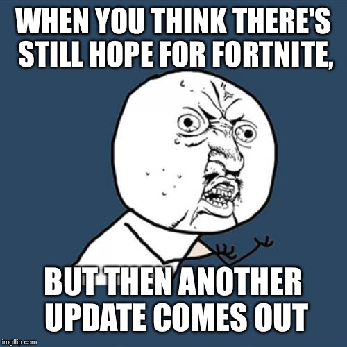 Y U No Meme | WHEN YOU THINK THERE'S STILL HOPE FOR FORTNITE, BUT THEN ANOTHER UPDATE COMES OUT | image tagged in memes,y u no | made w/ Imgflip meme maker