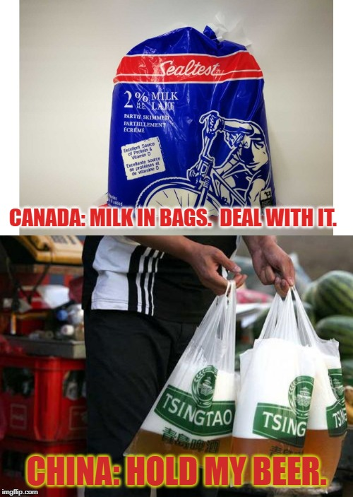It just got real. |  CANADA: MILK IN BAGS.  DEAL WITH IT. CHINA: HOLD MY BEER. | image tagged in canada,china,canada vs china,milk in bags,beer in bags,hold my beer | made w/ Imgflip meme maker