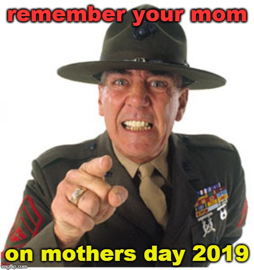 no matter what, remember your mom. | remember your mom on mothers day 2019 | image tagged in mothers day,your mom,everybody has one,meme like you mean it,r lee ermey | made w/ Imgflip meme maker