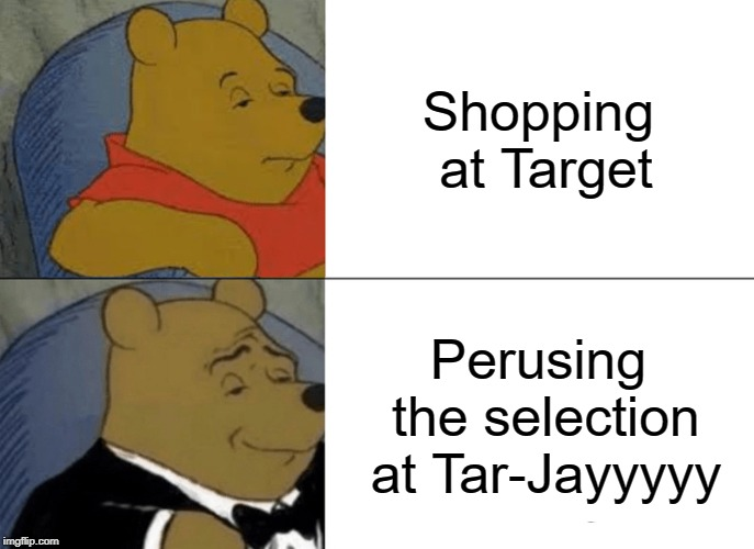 It sounds so French | Shopping at Target Perusing the selection at Tar-Jayyyyy | image tagged in memes,tuxedo winnie the pooh,target,shopping | made w/ Imgflip meme maker