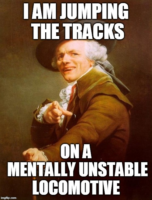 Joseph Ducreux Meme | I AM JUMPING THE TRACKS ON A MENTALLY UNSTABLE LOCOMOTIVE | image tagged in memes,joseph ducreux | made w/ Imgflip meme maker