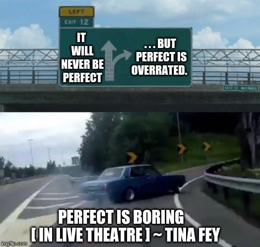 Left Exit 12 Off Ramp Meme | IT WILL NEVER BE PERFECT . . . BUT PERFECT IS OVERRATED. PERFECT IS BORING       [ IN LIVE THEATRE ] ~ TINA FEY | image tagged in memes,left exit 12 off ramp | made w/ Imgflip meme maker