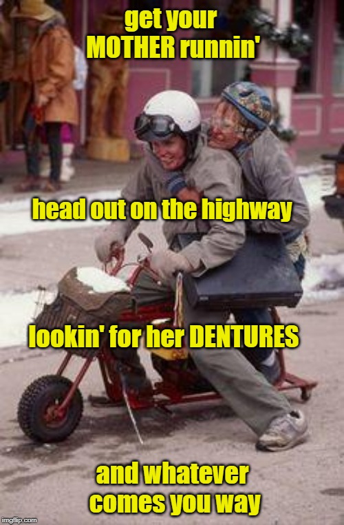 Born To Be Wild On Mothers Day! | get your MOTHER runnin' and whatever comes you way head out on the highway lookin' for her DENTURES | image tagged in dumb  dumber motorcycle experience,mothers day,born to be wild,memes | made w/ Imgflip meme maker