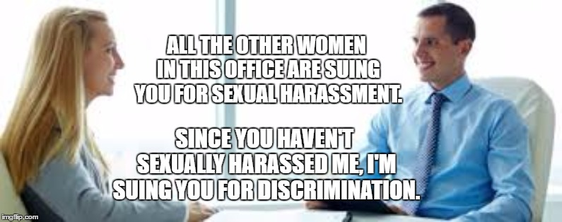 I could see this happening | ALL THE OTHER WOMEN IN THIS OFFICE ARE SUING YOU FOR SEXUAL HARASSMENT. SINCE YOU HAVEN'T SEXUALLY HARASSED ME, I'M SUING YOU FOR DISCRIMINA | image tagged in interview questions,random,sexual harassment,discrimination,women,office | made w/ Imgflip meme maker