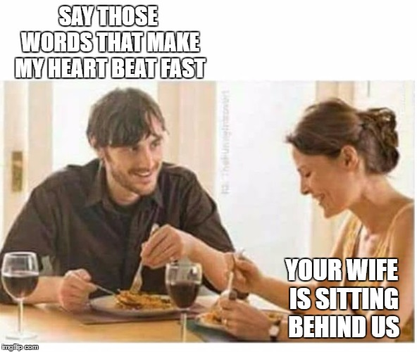 Well, it was nice knowing you pal. |  SAY THOSE WORDS THAT MAKE MY HEART BEAT FAST; YOUR WIFE IS SITTING BEHIND US | image tagged in man woman date wine laughing blank,random,wife,big trouble | made w/ Imgflip meme maker