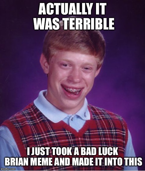 Bad Luck Brian Meme | ACTUALLY IT WAS TERRIBLE I JUST TOOK A BAD LUCK BRIAN MEME AND MADE IT INTO THIS | image tagged in memes,bad luck brian | made w/ Imgflip meme maker