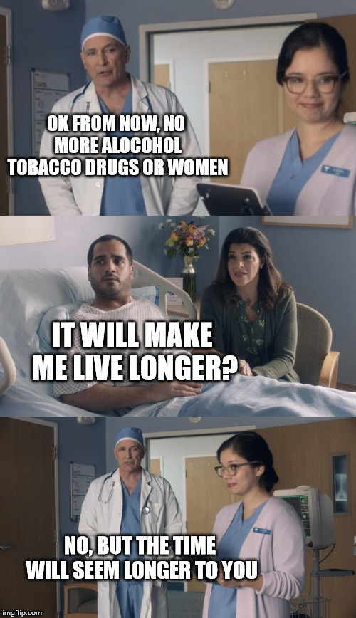 Make your life longer | OK FROM NOW, NO MORE ALOCOHOL TOBACCO DRUGS OR WOMEN NO, BUT THE TIME WILL SEEM LONGER TO YOU IT WILL MAKE ME LIVE LONGER? | image tagged in just ok surgeon commercial,doctor,hospital,women,drugs,tobacco | made w/ Imgflip meme maker