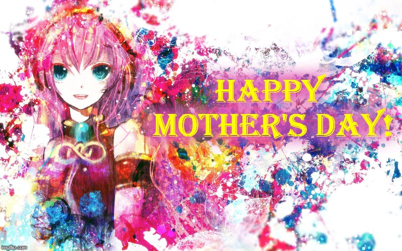HAPPY MOTHER'S DAY! |  Happy Mother's Day! | image tagged in mothers day,vocaloid,luka,anime | made w/ Imgflip meme maker