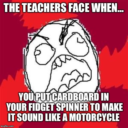 Rage Face | THE TEACHERS FACE WHEN... YOU PUT CARDBOARD IN YOUR FIDGET SPINNER TO MAKE IT SOUND LIKE A MOTORCYCLE | image tagged in rage face,angry teacher,fidget spinner,cardboard | made w/ Imgflip meme maker