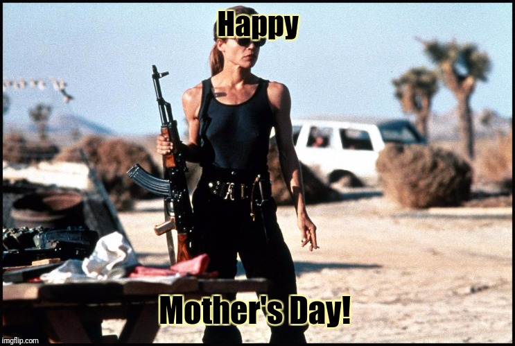 Happy Mother's Day to all the mothers out there who take care of their children no matter what! |  Happy; Mother's Day! | image tagged in sarah connor,memes,mother,mother's day,9 out of 10 mothers recommend | made w/ Imgflip meme maker
