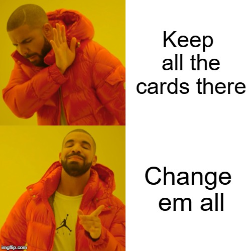 Keep all the cards there Change em all | image tagged in memes,drake hotline bling | made w/ Imgflip meme maker