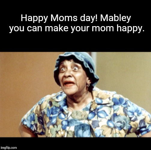 Happy Moms Day! | Happy Moms day! Mabley you can make your mom happy. | image tagged in moms mabley,mother's day,memes | made w/ Imgflip meme maker