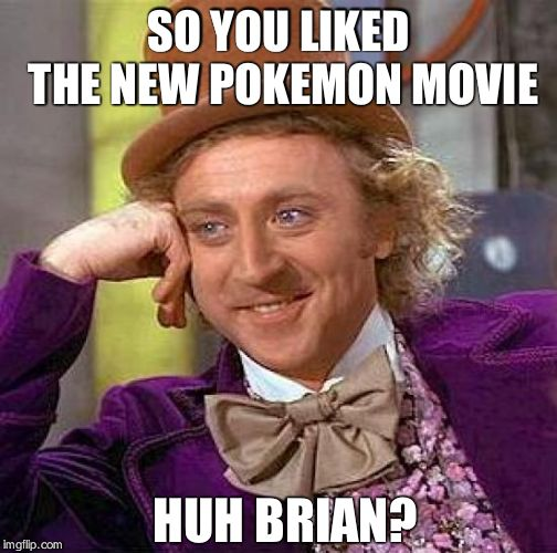 Creepy Condescending Wonka | SO YOU LIKED THE NEW POKEMON MOVIE HUH BRIAN? | image tagged in memes,creepy condescending wonka | made w/ Imgflip meme maker