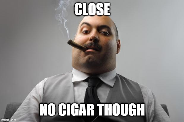 Scumbag Boss Meme | CLOSE NO CIGAR THOUGH | image tagged in memes,scumbag boss | made w/ Imgflip meme maker