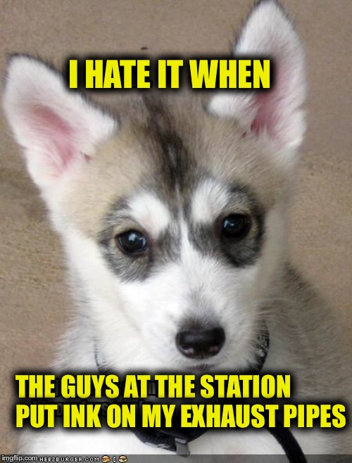 I HATE IT WHEN THE GUYS AT THE STATION PUT INK ON MY EXHAUST PIPES | made w/ Imgflip meme maker