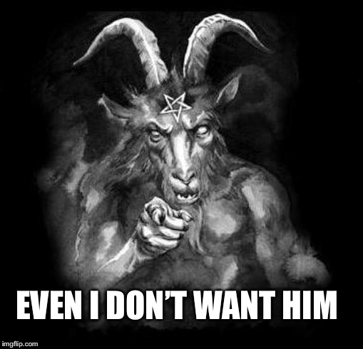 Satan Wants You... | EVEN I DON'T WANT HIM | image tagged in satan wants you | made w/ Imgflip meme maker