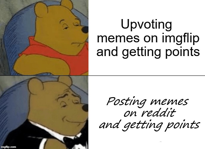 Tuxedo Winnie The Pooh Meme | Upvoting memes on imgflip and getting points Posting memes on reddit and getting points | image tagged in memes,tuxedo winnie the pooh | made w/ Imgflip meme maker