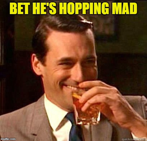 Laughing Don Draper | BET HE'S HOPPING MAD | image tagged in laughing don draper | made w/ Imgflip meme maker