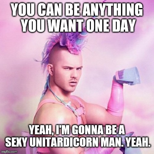 Unicorn MAN Meme | YOU CAN BE ANYTHING YOU WANT ONE DAY YEAH, I'M GONNA BE A SEXY UNITARDICORN MAN. YEAH. | image tagged in memes,unicorn man | made w/ Imgflip meme maker