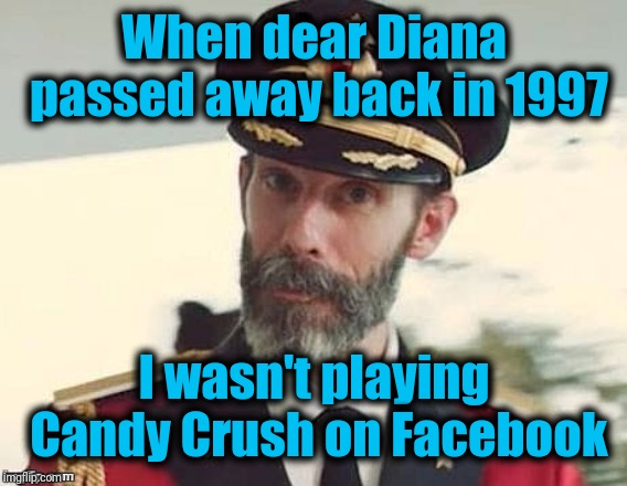 Captain Obvious | When dear Diana passed away back in 1997 I wasn't playing Candy Crush on Facebook | image tagged in captain obvious | made w/ Imgflip meme maker