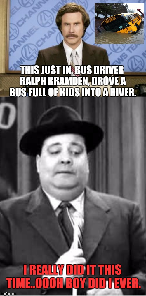 Ralph Kramden Lost His Temper |  THIS JUST IN, BUS DRIVER RALPH KRAMDEN, DROVE A BUS FULL OF KIDS INTO A RIVER. I REALLY DID IT THIS TIME..OOOH BOY DID I EVER. | image tagged in memes,ron burgundy,jackie gleason,bus driver,school bus | made w/ Imgflip meme maker