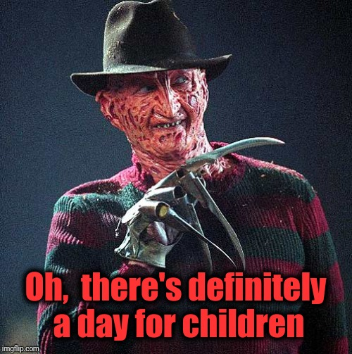 Freddy Krueger | Oh,  there's definitely a day for children | image tagged in freddy krueger | made w/ Imgflip meme maker