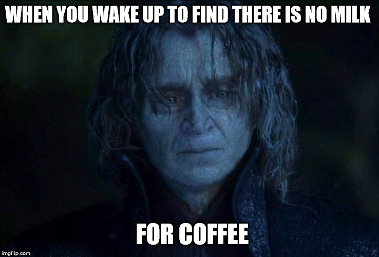 WHEN YOU WAKE UP TO FIND THERE IS NO MILK FOR COFFEE | image tagged in coffee | made w/ Imgflip meme maker