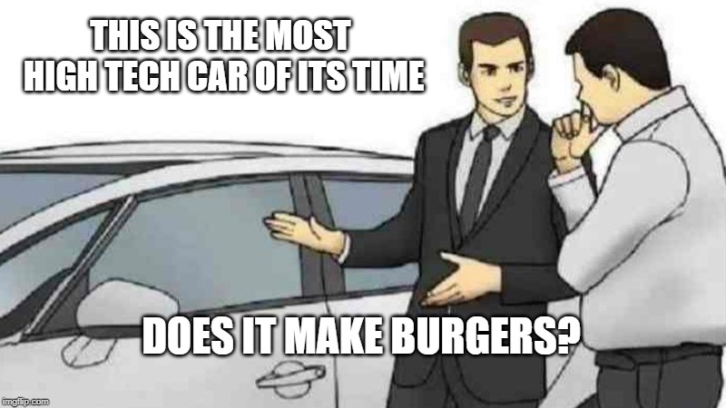 Car Salesman Slaps Roof Of Car Meme | THIS IS THE MOST HIGH TECH CAR OF ITS TIME DOES IT MAKE BURGERS? | image tagged in memes,car salesman slaps roof of car | made w/ Imgflip meme maker