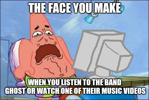 Ghost are the new wave of Cringe Metal | THE FACE YOU MAKE WHEN YOU LISTEN TO THE BAND GHOST OR WATCH ONE OF THEIR MUSIC VIDEOS | image tagged in patrick star cringing,memes,ghost,rock music,cringe,music | made w/ Imgflip meme maker