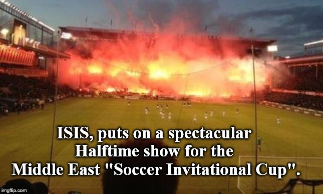 "Seems like there have been fireworks going off in the Middle East for years. | ISIS, puts on a spectacular       Halftime show for the        Middle East ""Soccer Invitational Cup"". 