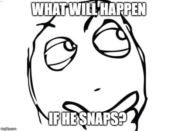Question Rage Face Meme | WHAT WILL HAPPEN IF HE SNAPS? | image tagged in memes,question rage face | made w/ Imgflip meme maker